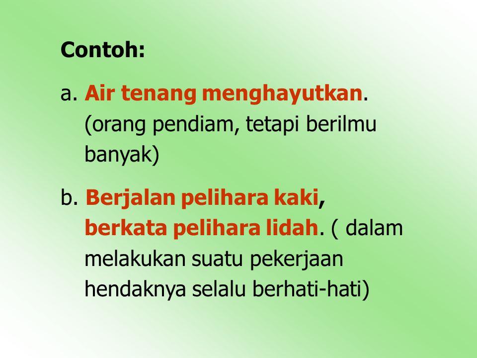 Contoh: a.Air tenang menghayutkan. (orang pendiam, tetapi berilmu banyak) b.