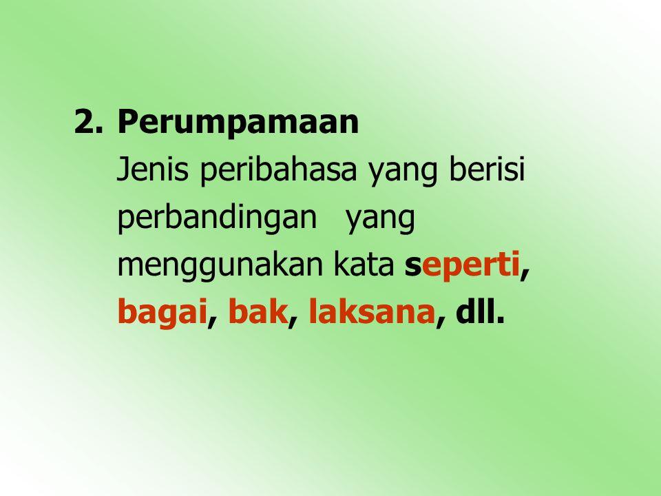 2.Perumpamaan Jenis peribahasa yang berisi perbandingan yang menggunakan kata seperti, bagai, bak, laksana, dll.