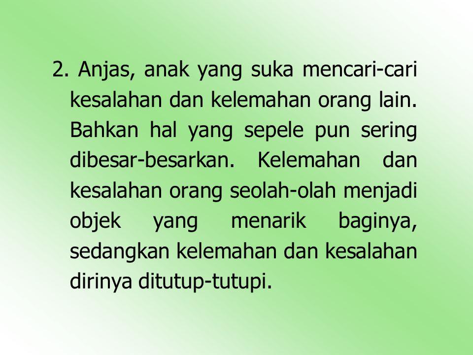 2.Anjas, anak yang suka mencari-cari kesalahan dan kelemahan orang lain.