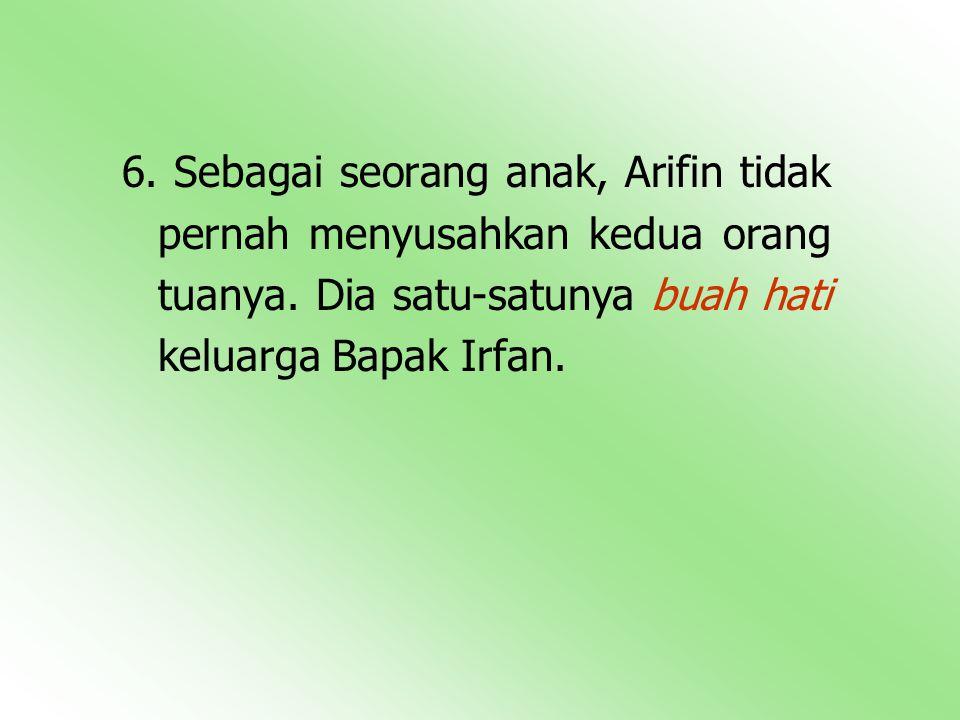 6.Sebagai seorang anak, Arifin tidak pernah menyusahkan kedua orang tuanya.