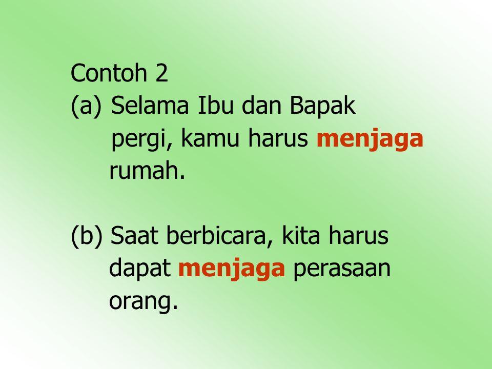 Contoh 2 (a) Selama Ibu dan Bapak pergi, kamu harus menjaga rumah.
