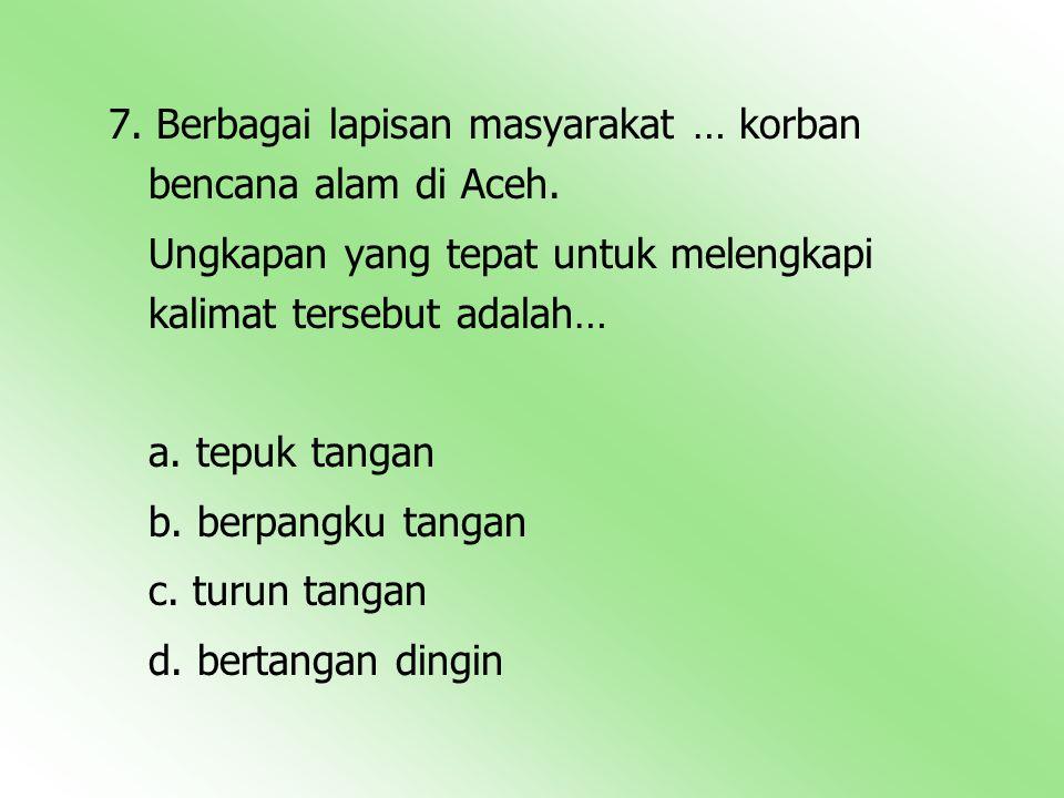 7. Berbagai lapisan masyarakat … korban bencana alam di Aceh. Ungkapan yang tepat untuk melengkapi kalimat tersebut adalah… a. tepuk tangan b. berpang