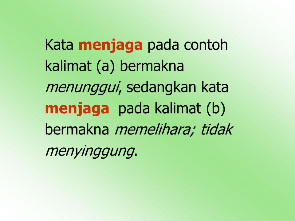 Kata menjaga pada contoh kalimat (a) bermakna menunggui, sedangkan kata menjaga pada kalimat (b) bermakna memelihara; tidak menyinggung.