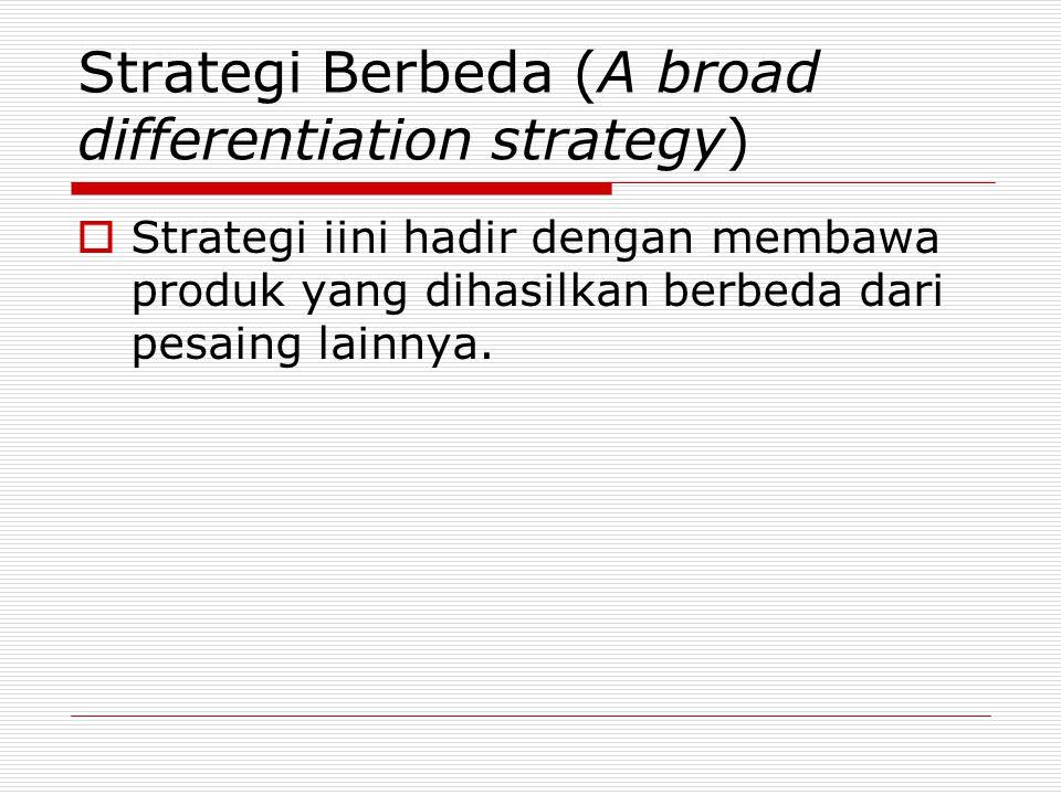 Strategi Berbeda (A broad differentiation strategy)  Strategi iini hadir dengan membawa produk yang dihasilkan berbeda dari pesaing lainnya.