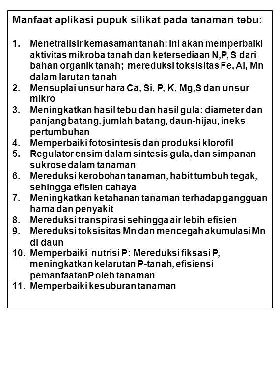 Manfaat aplikasi pupuk silikat pada tanaman tebu: 1.Menetralisir kemasaman tanah: Ini akan memperbaiki aktivitas mikroba tanah dan ketersediaan N,P, S dari bahan organik tanah; mereduksi toksisitas Fe, Al, Mn dalam larutan tanah 2.Mensuplai unsur hara Ca, Si, P, K, Mg,S dan unsur mikro 3.Meningkatkan hasil tebu dan hasil gula: diameter dan panjang batang, jumlah batang, daun-hijau, ineks pertumbuhan 4.Memperbaiki fotosintesis dan produksi klorofil 5.Regulator ensim dalam sintesis gula, dan simpanan sukrose dalam tanaman 6.Mereduksi kerobohan tanaman, habit tumbuh tegak, sehingga efisien cahaya 7.Meningkatkan ketahanan tanaman terhadap gangguan hama dan penyakit 8.Mereduksi transpirasi sehingga air lebih efisien 9.Mereduksi toksisitas Mn dan mencegah akumulasi Mn di daun 10.Memperbaiki nutrisi P: Mereduksi fiksasi P, meningkatkan kelarutan P-tanah, efisiensi pemanfaatanP oleh tanaman 11.Memperbaiki kesuburan tanaman