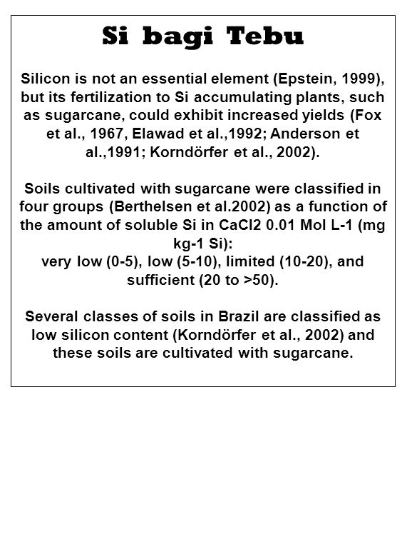 Si bagi Tebu Silicon is not an essential element (Epstein, 1999), but its fertilization to Si accumulating plants, such as sugarcane, could exhibit increased yields (Fox et al., 1967, Elawad et al.,1992; Anderson et al.,1991; Korndörfer et al., 2002).