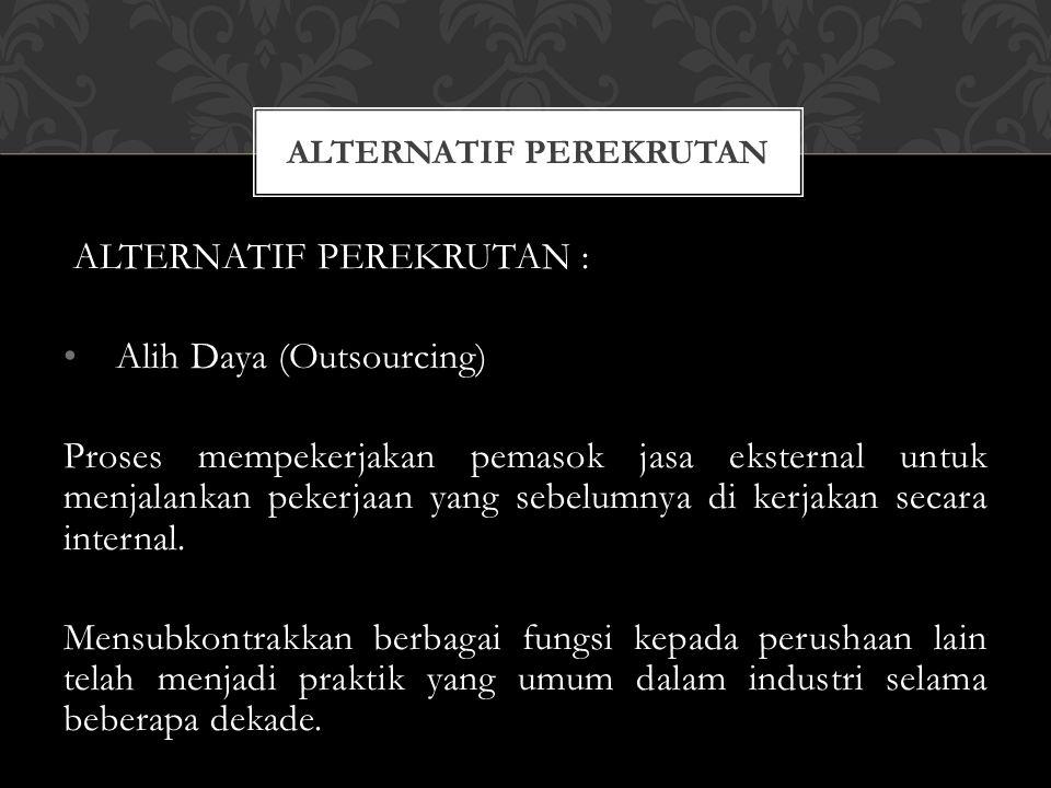 ALTERNATIF PEREKRUTAN : Alih Daya (Outsourcing) Proses mempekerjakan pemasok jasa eksternal untuk menjalankan pekerjaan yang sebelumnya di kerjakan se