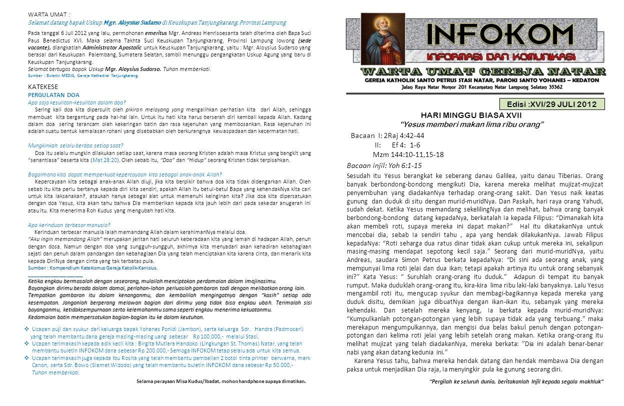 Edisi :XVI/29 JULI 2012 HARI MINGGU BIASA XVII Yesus memberi makan lima ribu orang Bacaan I: 2Raj 4:42-44 II: Ef 4: 1-6 Mzm 144:10-11,15-18 Bacaan injil: Yoh 6:1-15 Pergilah ke seluruh dunia, beritakanlah Injil kepada segala makhluk Sesudah itu Yesus berangkat ke seberang danau Galilea, yaitu danau Tiberias.