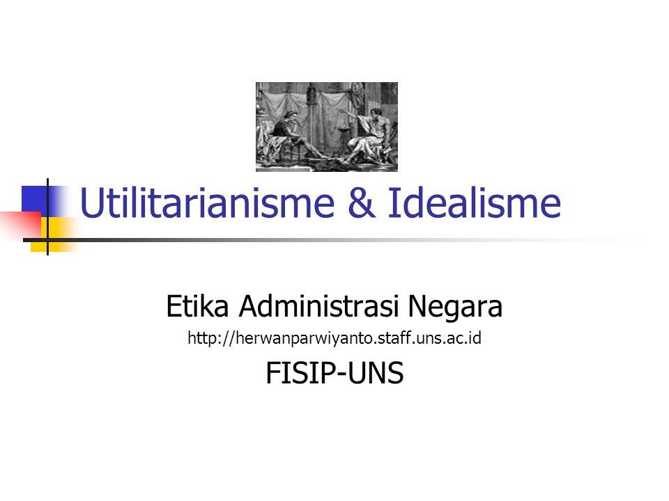 Utilitarianisme & Idealisme Etika Administrasi Negara http://herwanparwiyanto.staff.uns.ac.id FISIP-UNS