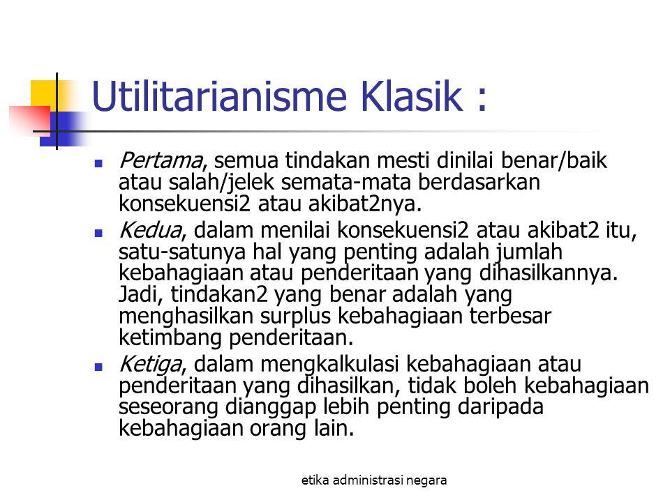 etika administrasi negara Utilitarianisme Klasik : Pertama, semua tindakan mesti dinilai benar/baik atau salah/jelek semata-mata berdasarkan konsekuen