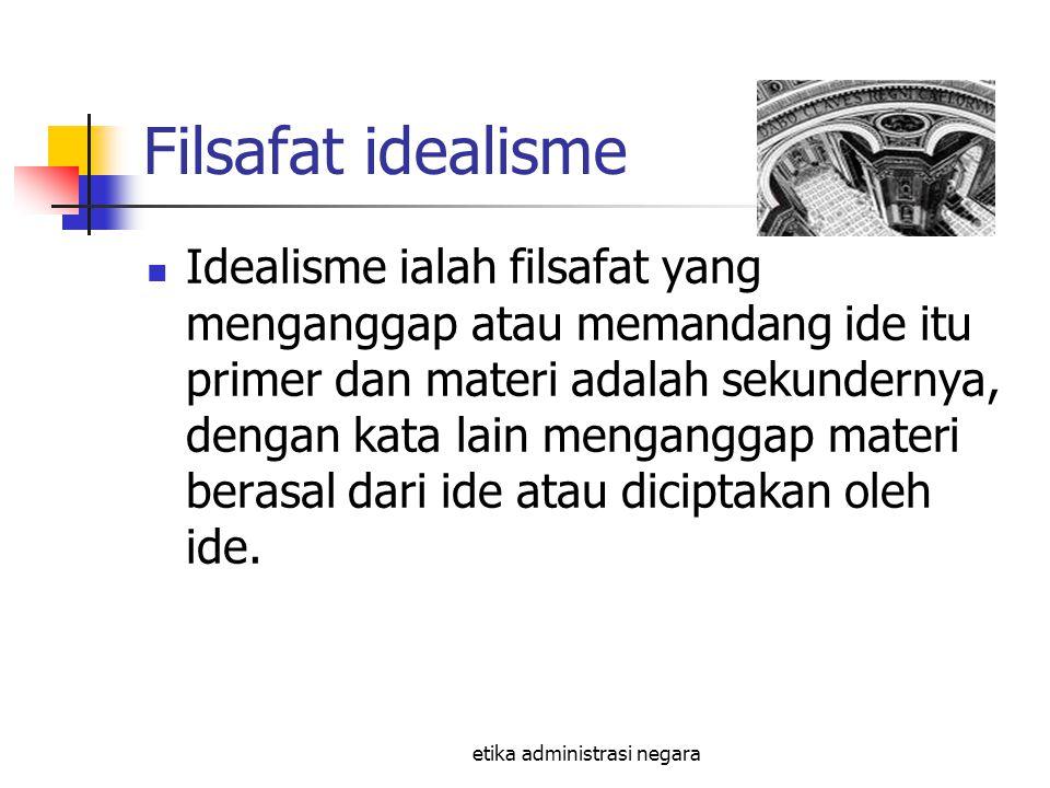 etika administrasi negara Filsafat idealisme Idealisme ialah filsafat yang menganggap atau memandang ide itu primer dan materi adalah sekundernya, den