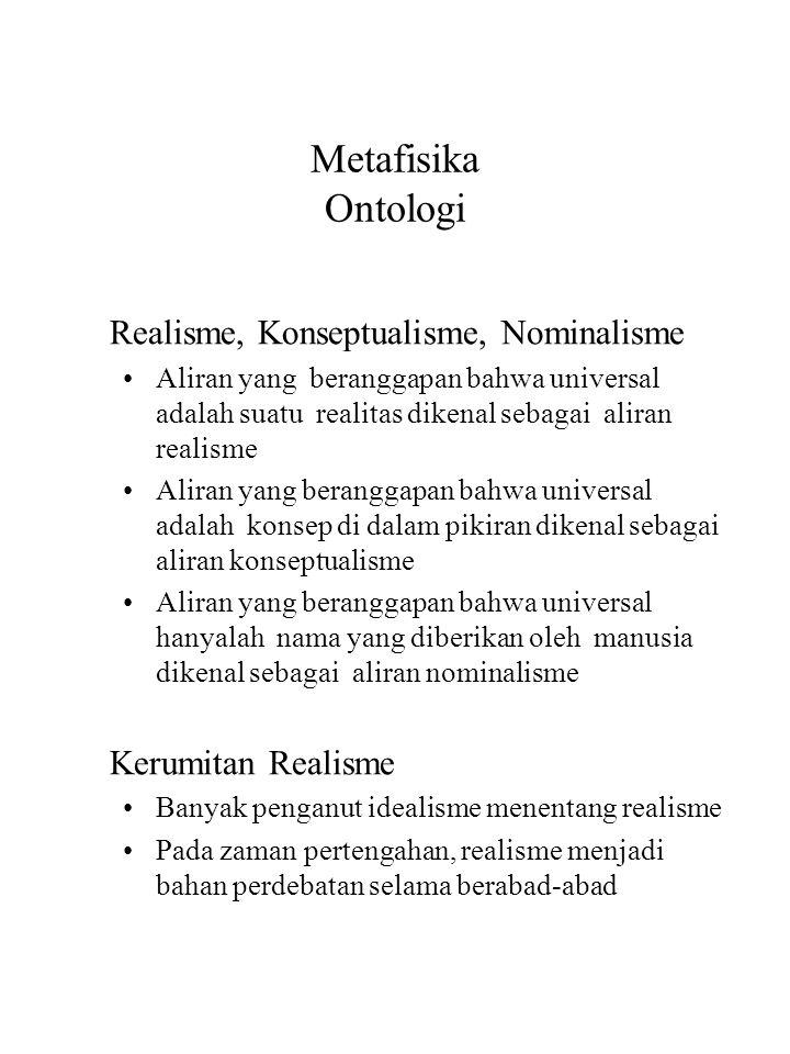 Metafisika Ontologi Realisme, Konseptualisme, Nominalisme Aliran yang beranggapan bahwa universal adalah suatu realitas dikenal sebagai aliran realisme Aliran yang beranggapan bahwa universal adalah konsep di dalam pikiran dikenal sebagai aliran konseptualisme Aliran yang beranggapan bahwa universal hanyalah nama yang diberikan oleh manusia dikenal sebagai aliran nominalisme Kerumitan Realisme Banyak penganut idealisme menentang realisme Pada zaman pertengahan, realisme menjadi bahan perdebatan selama berabad-abad