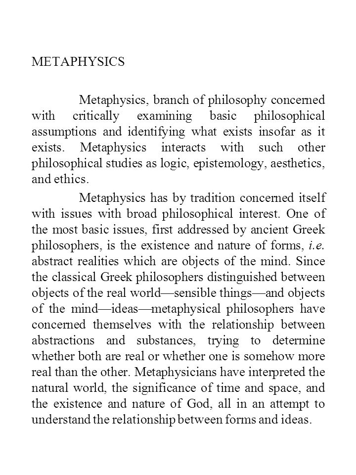 METAPHYSICS Metaphysics, branch of philosophy concerned with critically examining basic philosophical assumptions and identifying what exists insofar