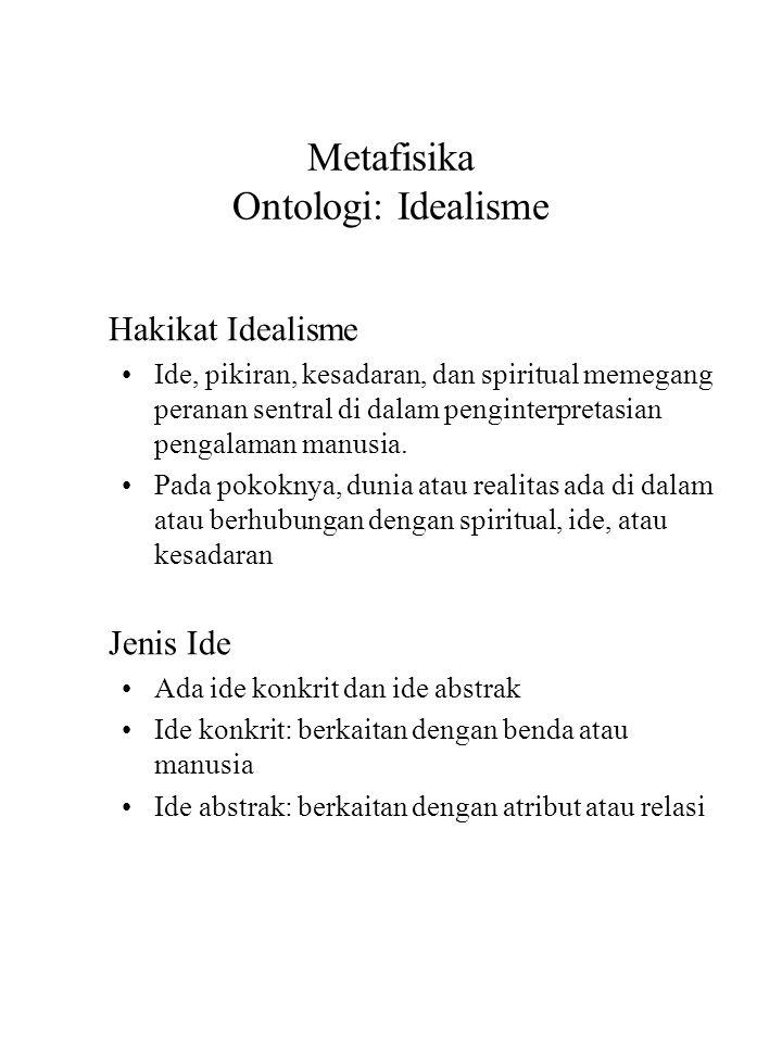 Metafisika Ontologi: Idealisme Hakikat Idealisme Ide, pikiran, kesadaran, dan spiritual memegang peranan sentral di dalam penginterpretasian pengalaman manusia.
