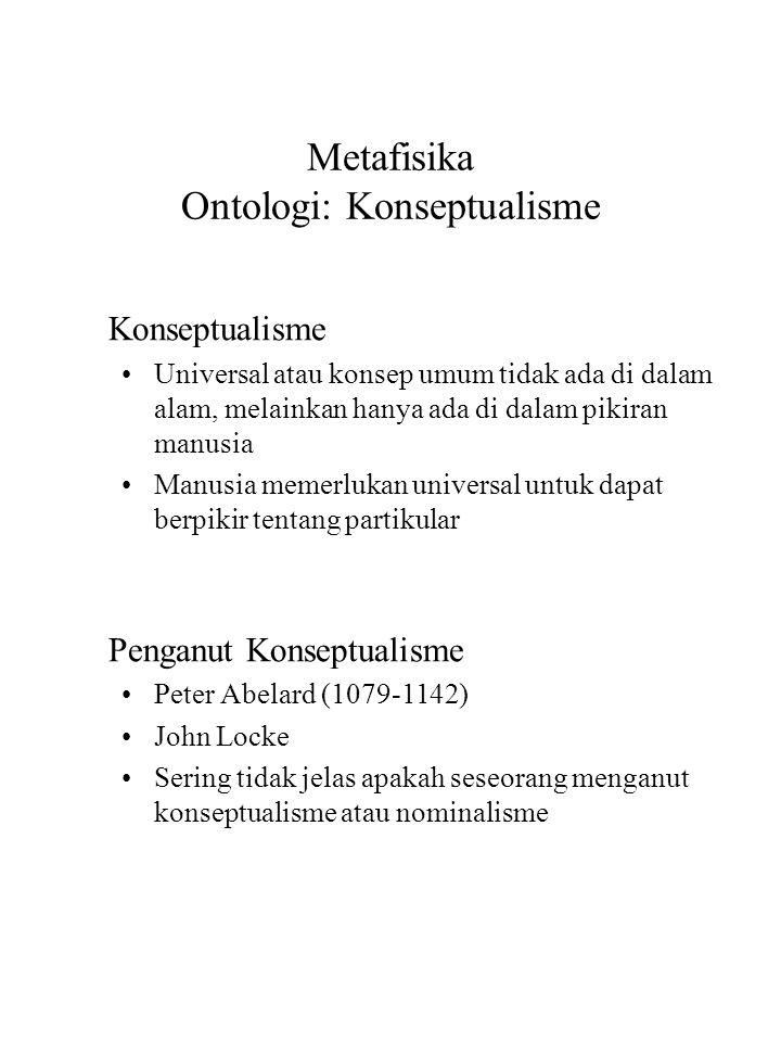 Metafisika Ontologi: Konseptualisme Konseptualisme Universal atau konsep umum tidak ada di dalam alam, melainkan hanya ada di dalam pikiran manusia Manusia memerlukan universal untuk dapat berpikir tentang partikular Penganut Konseptualisme Peter Abelard (1079-1142) John Locke Sering tidak jelas apakah seseorang menganut konseptualisme atau nominalisme