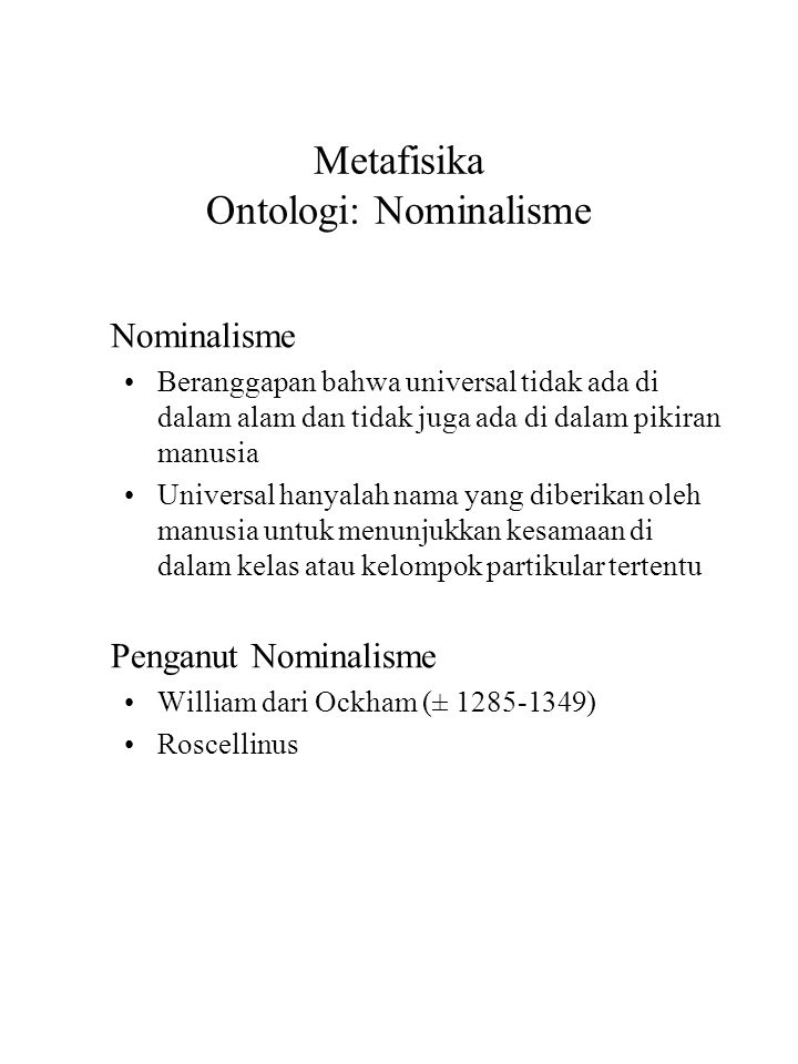 Metafisika Ontologi: Nominalisme Nominalisme Beranggapan bahwa universal tidak ada di dalam alam dan tidak juga ada di dalam pikiran manusia Universal hanyalah nama yang diberikan oleh manusia untuk menunjukkan kesamaan di dalam kelas atau kelompok partikular tertentu Penganut Nominalisme William dari Ockham (± 1285-1349) Roscellinus