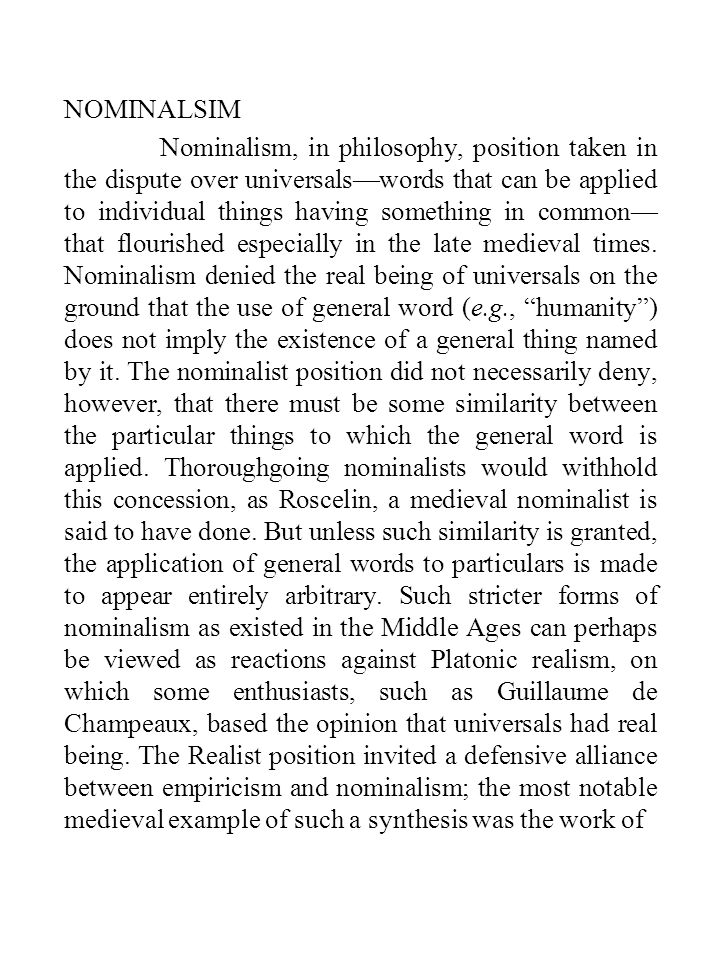 NOMINALSIM Nominalism, in philosophy, position taken in the dispute over universals—words that can be applied to individual things having something in common— that flourished especially in the late medieval times.