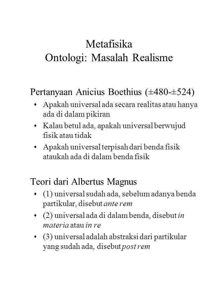 Metafisika Ontologi: Masalah Realisme Pertanyaan Anicius Boethius (±480-±524) Apakah universal ada secara realitas atau hanya ada di dalam pikiran Kalau betul ada, apakah universal berwujud fisik atau tidak Apakah universal terpisah dari benda fisik ataukah ada di dalam benda fisik Teori dari Albertus Magnus (1) universal sudah ada, sebelum adanya benda partikular, disebut ante rem (2) universal ada di dalam benda, disebut in materia atau in re (3) universal adalah abstraksi dari partikular yang sudah ada, disebut post rem