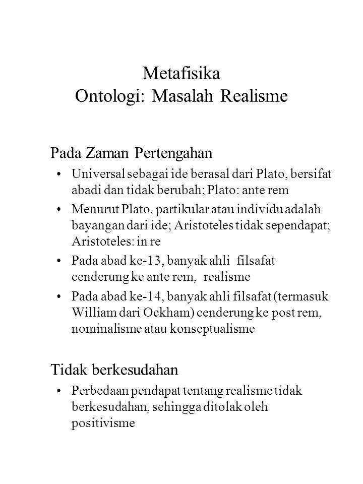 Metafisika Ontologi: Masalah Realisme Pada Zaman Pertengahan Universal sebagai ide berasal dari Plato, bersifat abadi dan tidak berubah; Plato: ante rem Menurut Plato, partikular atau individu adalah bayangan dari ide; Aristoteles tidak sependapat; Aristoteles: in re Pada abad ke-13, banyak ahli filsafat cenderung ke ante rem, realisme Pada abad ke-14, banyak ahli filsafat (termasuk William dari Ockham) cenderung ke post rem, nominalisme atau konseptualisme Tidak berkesudahan Perbedaan pendapat tentang realisme tidak berkesudahan, sehingga ditolak oleh positivisme