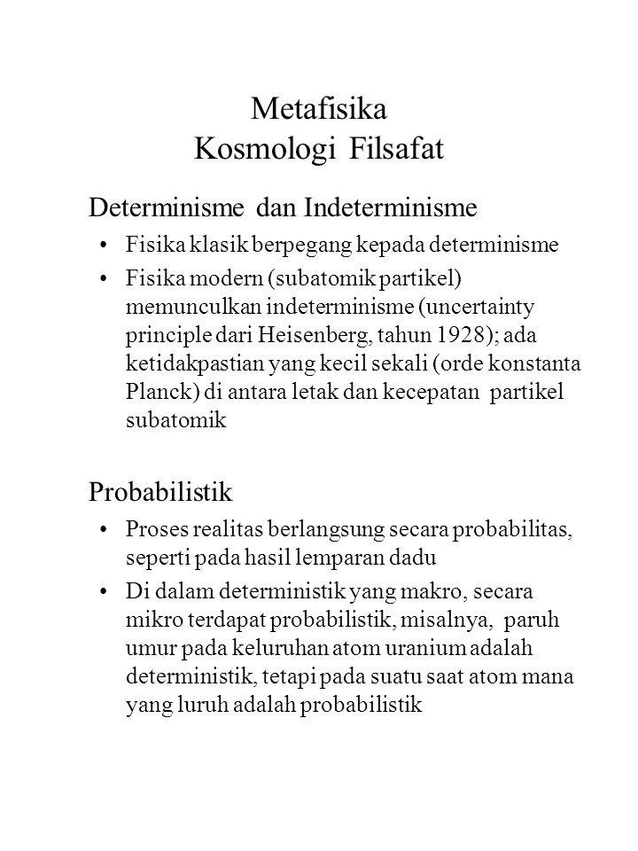 Metafisika Kosmologi Filsafat Determinisme dan Indeterminisme Fisika klasik berpegang kepada determinisme Fisika modern (subatomik partikel) memunculkan indeterminisme (uncertainty principle dari Heisenberg, tahun 1928); ada ketidakpastian yang kecil sekali (orde konstanta Planck) di antara letak dan kecepatan partikel subatomik Probabilistik Proses realitas berlangsung secara probabilitas, seperti pada hasil lemparan dadu Di dalam deterministik yang makro, secara mikro terdapat probabilistik, misalnya, paruh umur pada keluruhan atom uranium adalah deterministik, tetapi pada suatu saat atom mana yang luruh adalah probabilistik