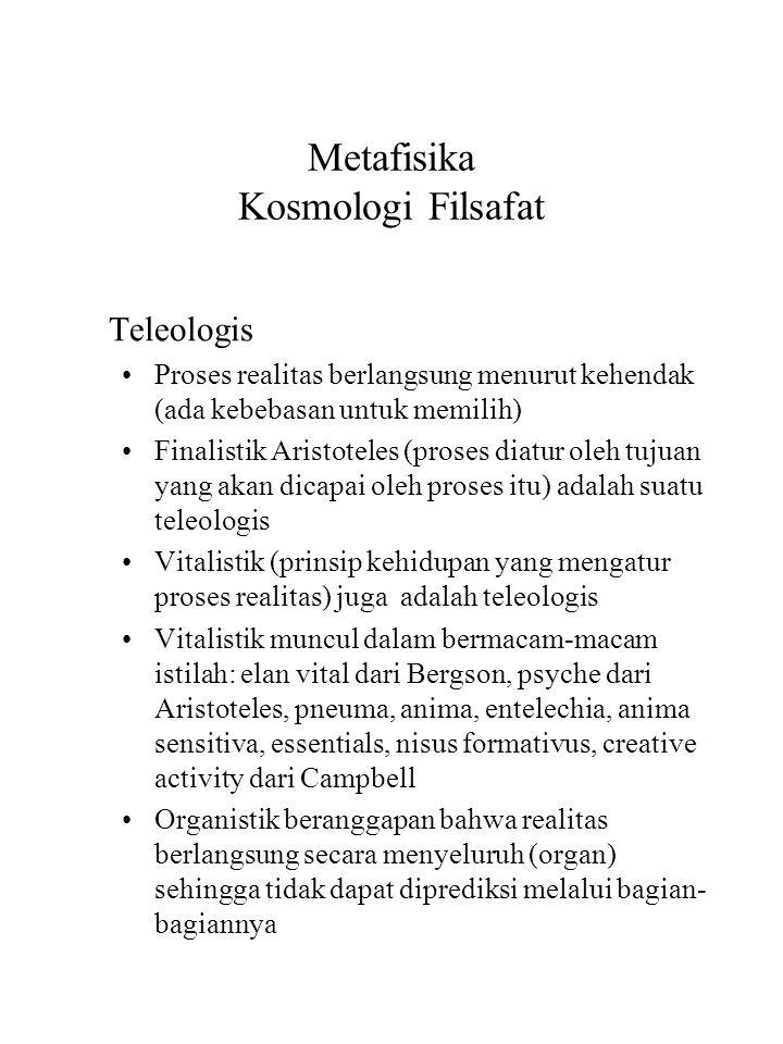 Metafisika Kosmologi Filsafat Teleologis Proses realitas berlangsung menurut kehendak (ada kebebasan untuk memilih) Finalistik Aristoteles (proses diatur oleh tujuan yang akan dicapai oleh proses itu) adalah suatu teleologis Vitalistik (prinsip kehidupan yang mengatur proses realitas) juga adalah teleologis Vitalistik muncul dalam bermacam-macam istilah: elan vital dari Bergson, psyche dari Aristoteles, pneuma, anima, entelechia, anima sensitiva, essentials, nisus formativus, creative activity dari Campbell Organistik beranggapan bahwa realitas berlangsung secara menyeluruh (organ) sehingga tidak dapat diprediksi melalui bagian- bagiannya