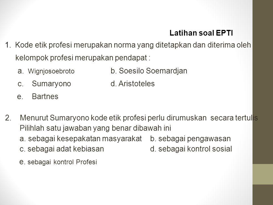 Latihan soal EPTI 1.Kode etik profesi merupakan norma yang ditetapkan dan diterima oleh kelompok profesi merupakan pendapat : a. Wignjosoebroto b. Soe