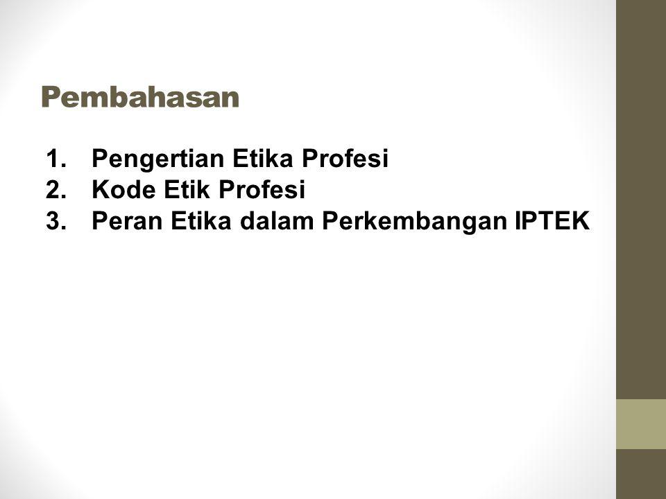 Pembahasan 1.Pengertian Etika Profesi 2.Kode Etik Profesi 3.Peran Etika dalam Perkembangan IPTEK