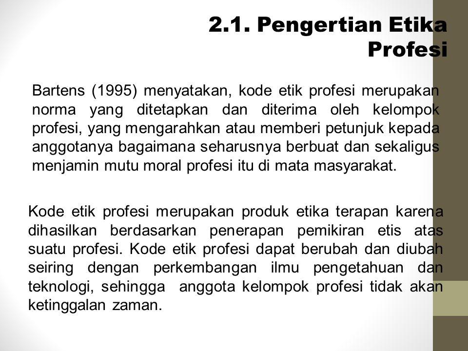 2.1. Pengertian Etika Profesi Bartens (1995) menyatakan, kode etik profesi merupakan norma yang ditetapkan dan diterima oleh kelompok profesi, yang me
