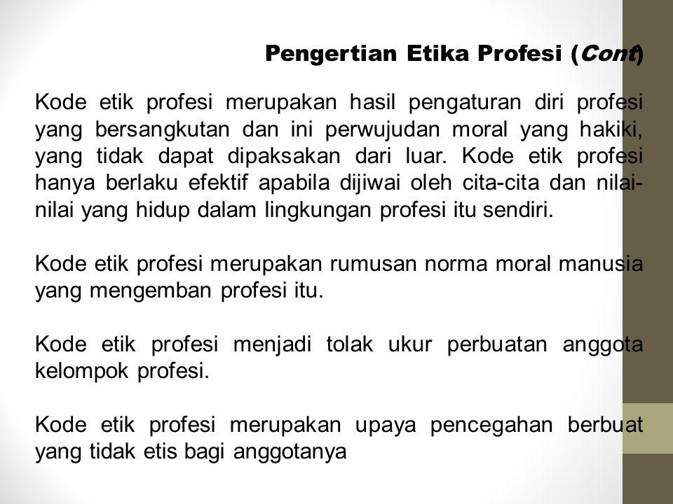 Pengertian Etika Profesi (Cont) Kode etik profesi merupakan hasil pengaturan diri profesi yang bersangkutan dan ini perwujudan moral yang hakiki, yang