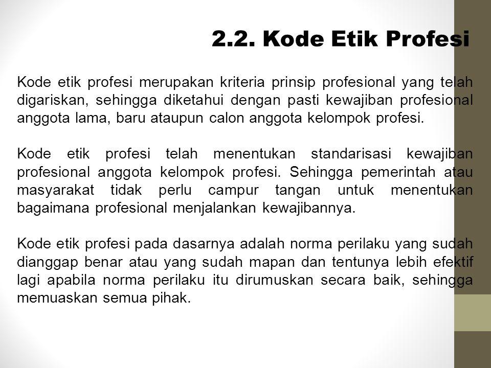 2.2. Kode Etik Profesi Kode etik profesi merupakan kriteria prinsip profesional yang telah digariskan, sehingga diketahui dengan pasti kewajiban profe