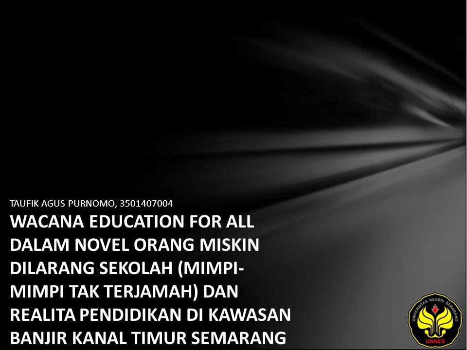 TAUFIK AGUS PURNOMO, 3501407004 WACANA EDUCATION FOR ALL DALAM NOVEL ORANG MISKIN DILARANG SEKOLAH (MIMPI- MIMPI TAK TERJAMAH) DAN REALITA PENDIDIKAN