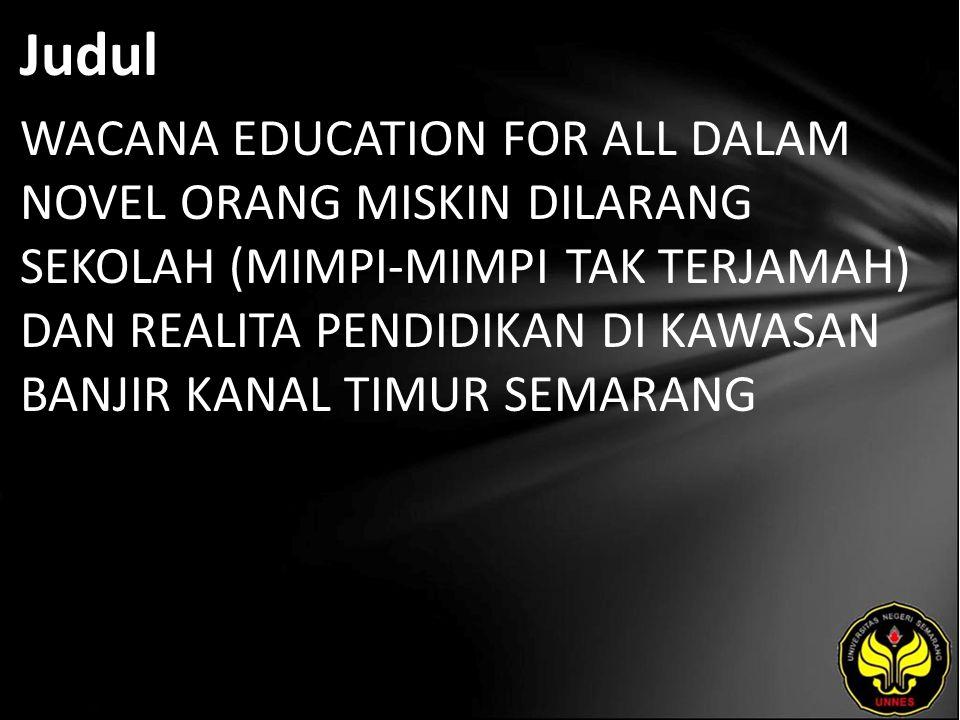 Judul WACANA EDUCATION FOR ALL DALAM NOVEL ORANG MISKIN DILARANG SEKOLAH (MIMPI-MIMPI TAK TERJAMAH) DAN REALITA PENDIDIKAN DI KAWASAN BANJIR KANAL TIM