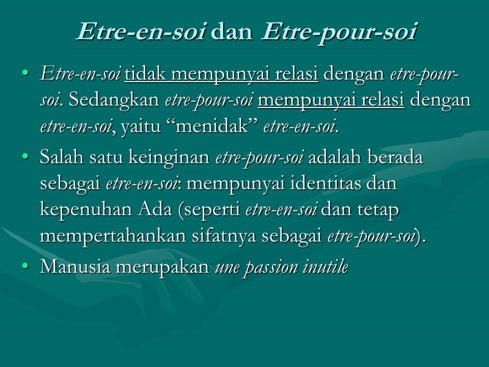 Etre-en-soi dan Etre-pour-soi Etre-en-soi tidak mempunyai relasi dengan etre-pour- soi. Sedangkan etre-pour-soi mempunyai relasi dengan etre-en-soi, y