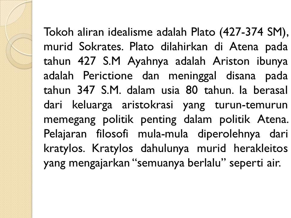 Tokoh aliran idealisme adalah Plato (427-374 SM), murid Sokrates. Plato dilahirkan di Atena pada tahun 427 S.M Ayahnya adalah Ariston ibunya adalah Pe