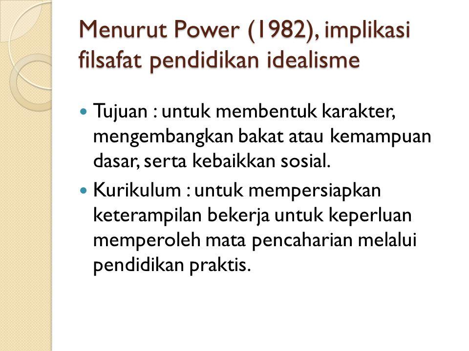 Menurut Power (1982), implikasi filsafat pendidikan idealisme Tujuan : untuk membentuk karakter, mengembangkan bakat atau kemampuan dasar, serta kebai