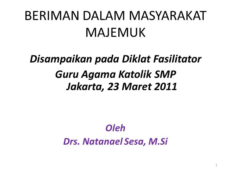 BERIMAN DALAM MASYARAKAT MAJEMUK Disampaikan pada Diklat Fasilitator Guru Agama Katolik SMP Jakarta, 23 Maret 2011 Oleh Drs. Natanael Sesa, M.Si 1