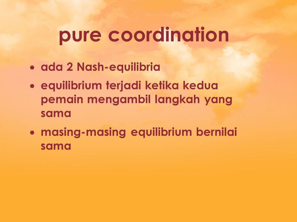 pure coordination  ada 2 Nash-equilibria  equilibrium terjadi ketika kedua pemain mengambil langkah yang sama  masing-masing equilibrium bernilai s