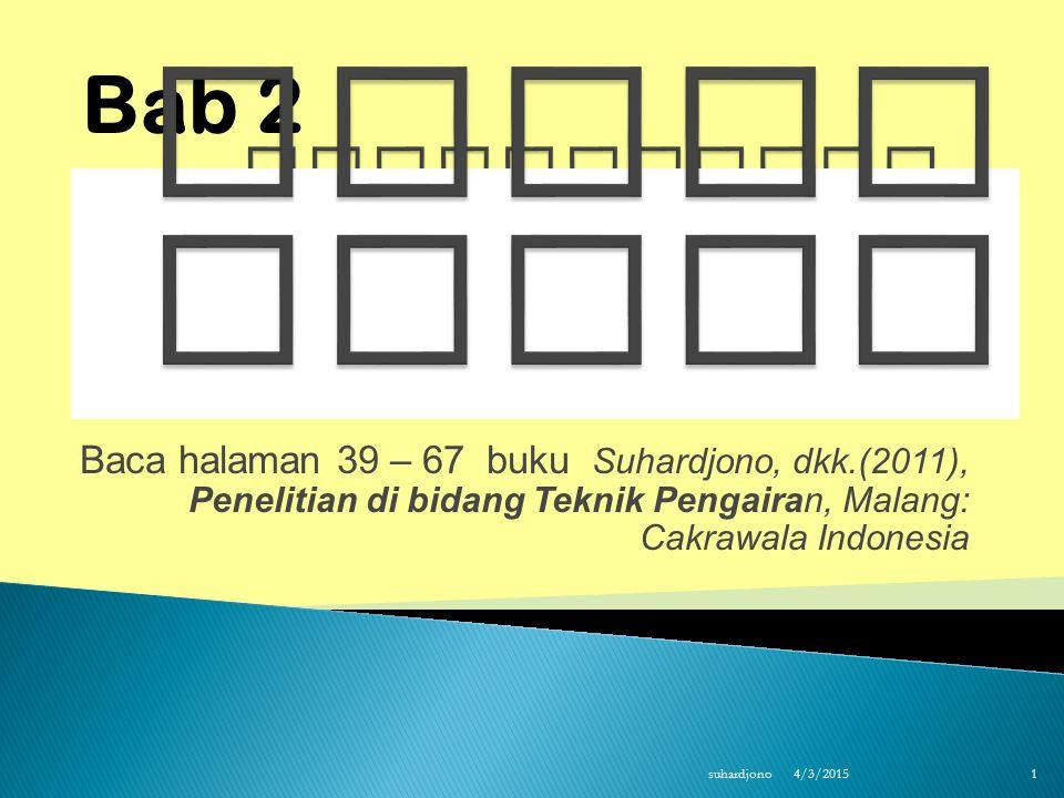 Baca halaman 39 – 67 buku Suhardjono, dkk.(2011), Penelitian di bidang Teknik Pengairan, Malang: Cakrawala Indonesia 4/3/2015 suhardjono 1 Bab 2