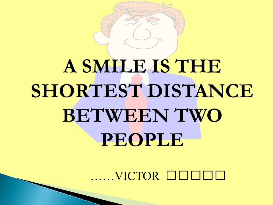 A SMILE IS THE SHORTEST DISTANCE BETWEEN TWO PEOPLE ……VICTOR BORGE