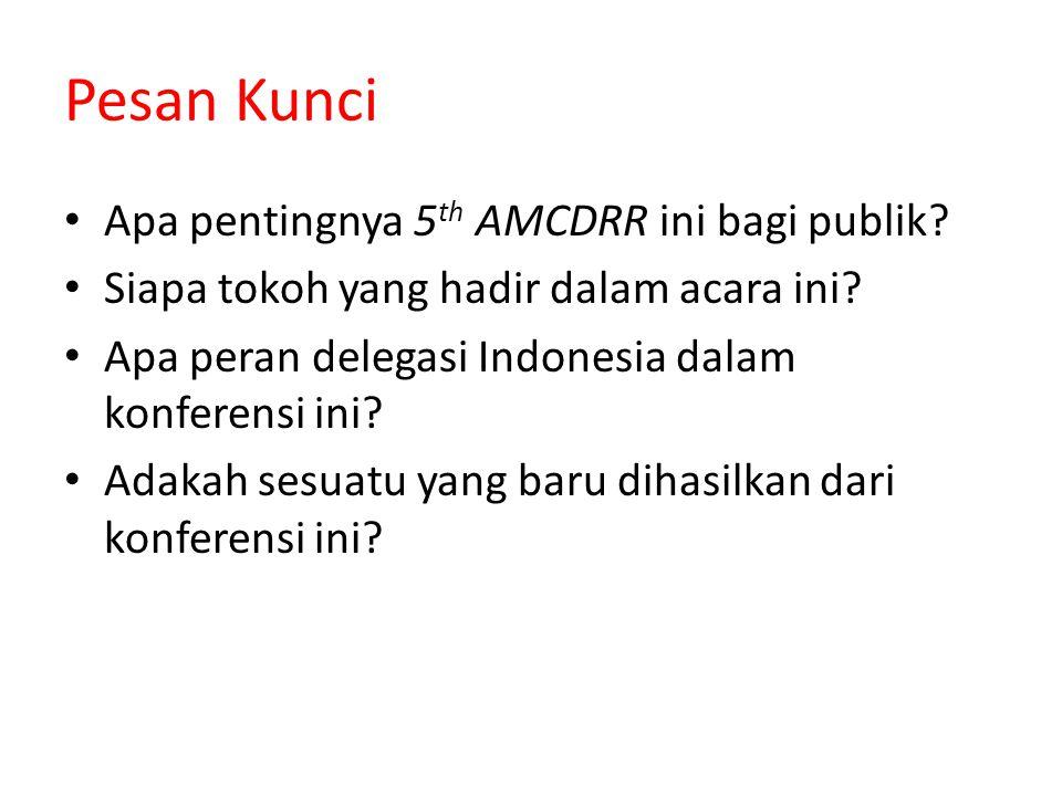 Pesan Kunci Apa pentingnya 5 th AMCDRR ini bagi publik? Siapa tokoh yang hadir dalam acara ini? Apa peran delegasi Indonesia dalam konferensi ini? Ada
