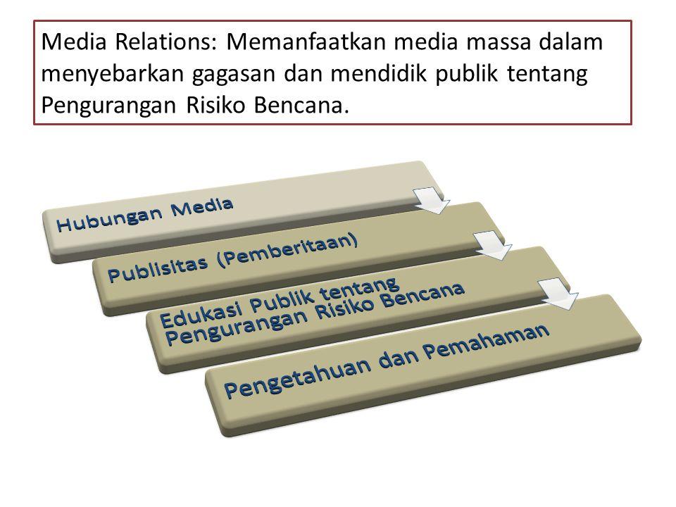 Media Relations: Memanfaatkan media massa dalam menyebarkan gagasan dan mendidik publik tentang Pengurangan Risiko Bencana.