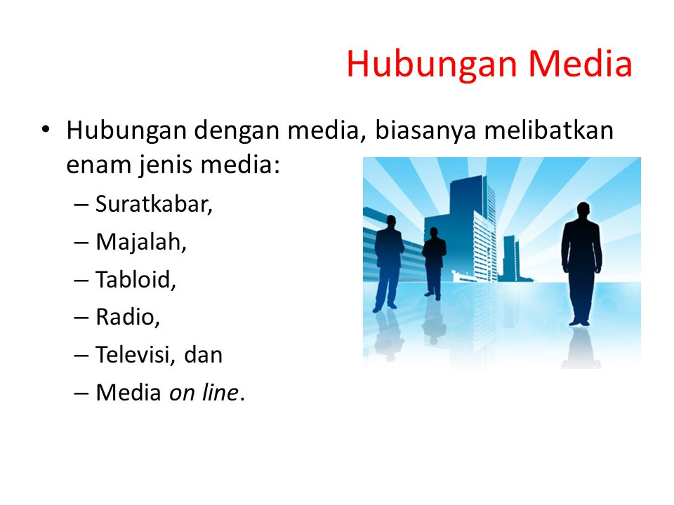 Hubungan Media Hubungan dengan media, biasanya melibatkan enam jenis media: – Suratkabar, – Majalah, – Tabloid, – Radio, – Televisi, dan – Media on li