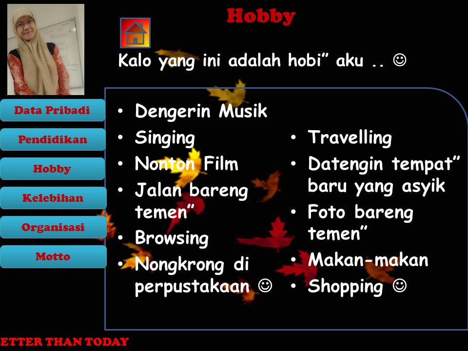 Pendidikan Motto Organisasi Kelebihan Data Pribadi Hobby TODAY MUST BE BETTER THAN YESTERDAY, TOMORROW MUST BE BETTER THAN TODAY Hobby Hobby Kalo yang ini adalah hobi aku..