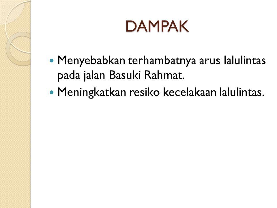 DAMPAK Menyebabkan terhambatnya arus lalulintas pada jalan Basuki Rahmat. Meningkatkan resiko kecelakaan lalulintas.