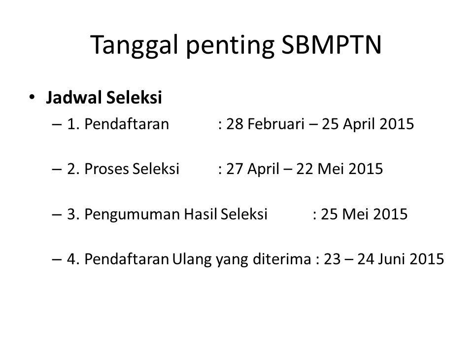Tanggal penting SBMPTN Jadwal Seleksi – 1. Pendaftaran: 28 Februari – 25 April 2015 – 2. Proses Seleksi: 27 April – 22 Mei 2015 – 3. Pengumuman Hasil