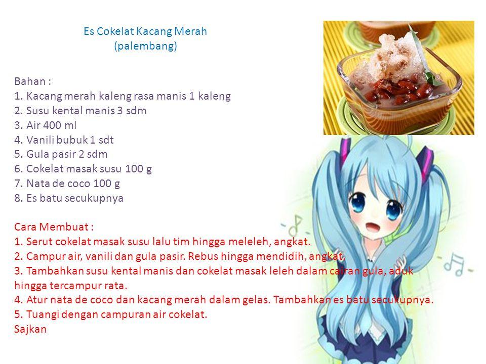 Es Cokelat Kacang Merah (palembang) Bahan : 1. Kacang merah kaleng rasa manis 1 kaleng 2. Susu kental manis 3 sdm 3. Air 400 ml 4. Vanili bubuk 1 sdt