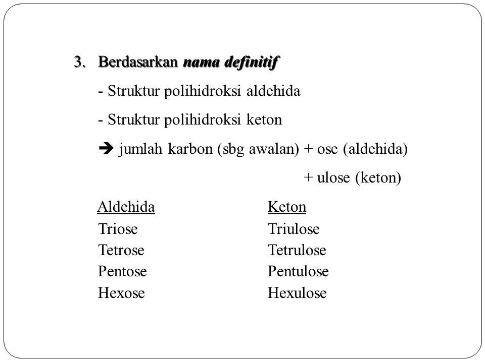3.Berdasarkan nama definitif - Struktur polihidroksi aldehida - Struktur polihidroksi keton  jumlah karbon (sbg awalan) + ose (aldehida) + ulose (ket