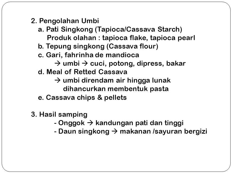 2. Pengolahan Umbi a. Pati Singkong (Tapioca/Cassava Starch) Produk olahan : tapioca flake, tapioca pearl b. Tepung singkong (Cassava flour) c. Gari,