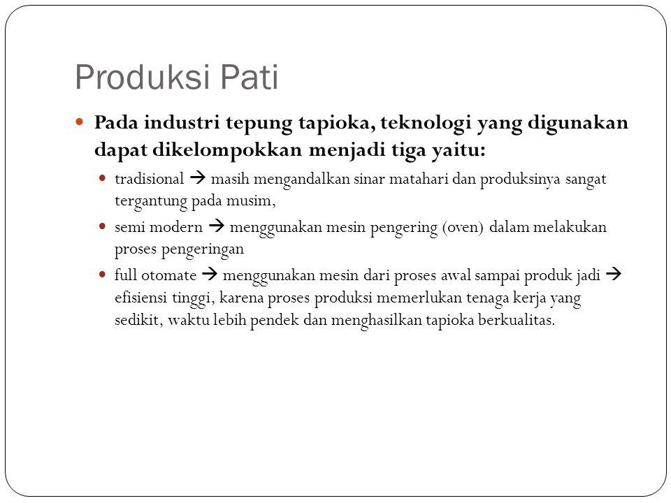 Produksi Pati Pada industri tepung tapioka, teknologi yang digunakan dapat dikelompokkan menjadi tiga yaitu: tradisional  masih mengandalkan sinar ma