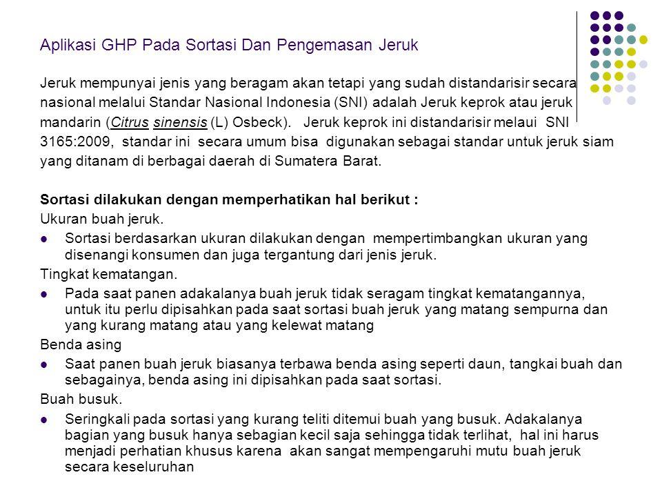 Aplikasi GHP Pada Sortasi Dan Pengemasan Jeruk Jeruk mempunyai jenis yang beragam akan tetapi yang sudah distandarisir secara nasional melalui Standar Nasional Indonesia (SNI) adalah Jeruk keprok atau jeruk mandarin (Citrus sinensis (L) Osbeck).